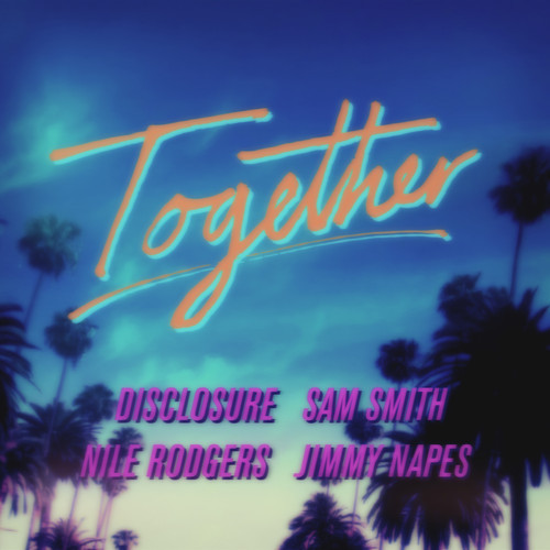 Disclosure  Together Featuring Sam Smith and Jimmy Napes Nile Rodgers